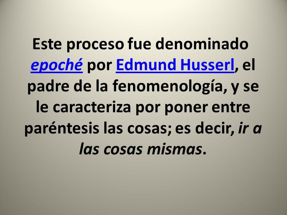 Este proceso fue denominado epoché por Edmund Husserl, el padre de la fenomenología, y se le caracteriza por poner entre paréntesis las cosas; es deci