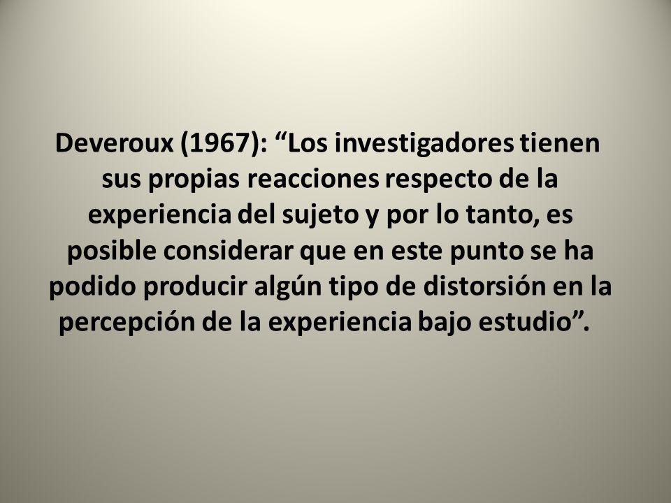 Deveroux (1967): Los investigadores tienen sus propias reacciones respecto de la experiencia del sujeto y por lo tanto, es posible considerar que en e