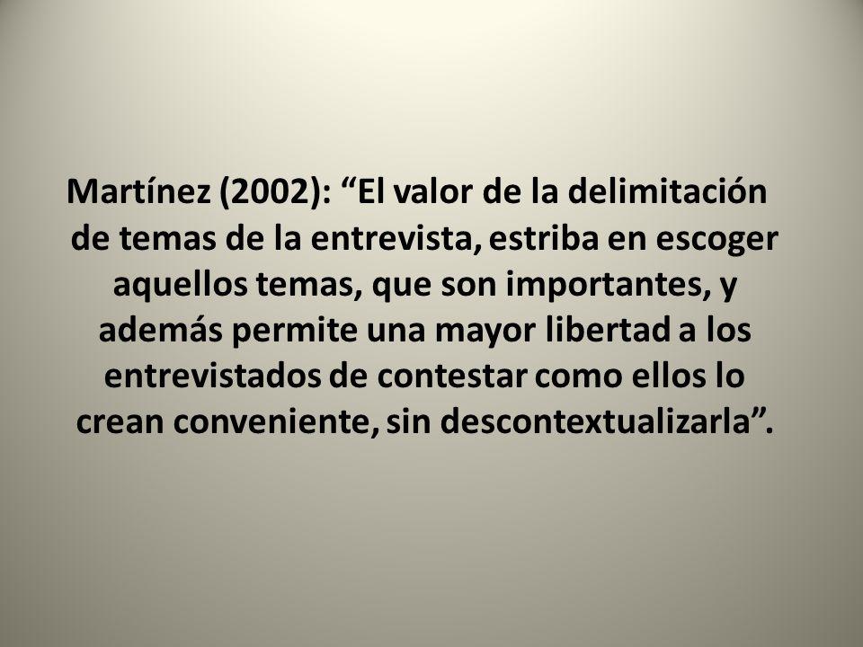 Martínez (2002): El valor de la delimitación de temas de la entrevista, estriba en escoger aquellos temas, que son importantes, y además permite una m