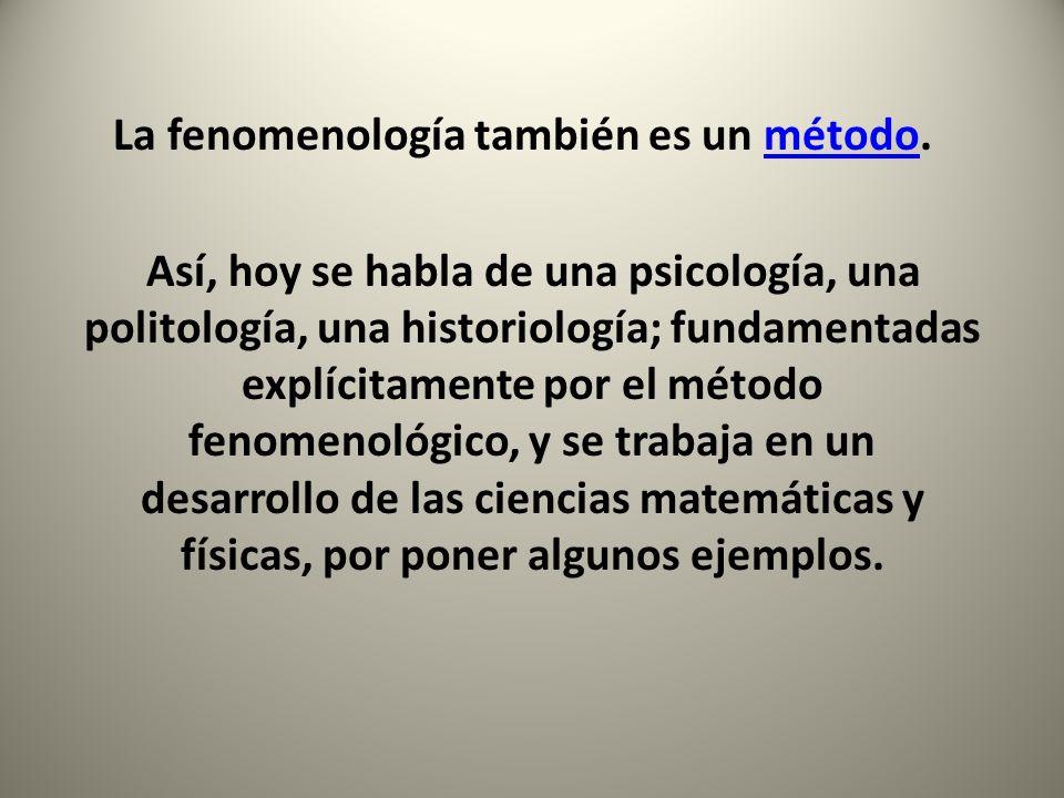 La fenomenología también es un método.método Así, hoy se habla de una psicología, una politología, una historiología; fundamentadas explícitamente por