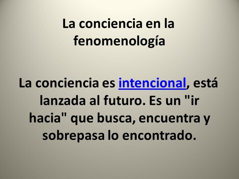 La conciencia en la fenomenología La conciencia es intencional, está lanzada al futuro. Es un