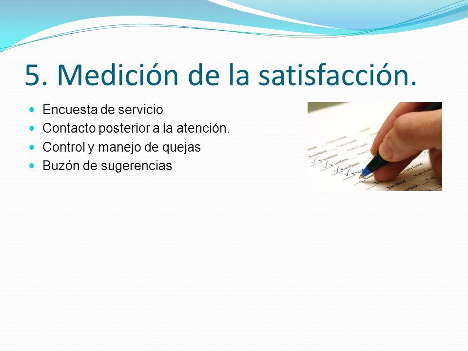 5. Medición de la satisfacción. Encuesta de servicio Contacto posterior a la atención. Control y manejo de quejas Buzón de sugerencias