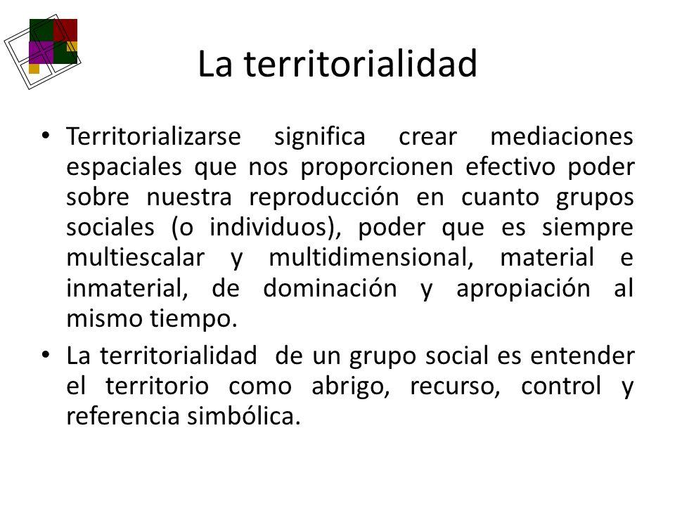La territorialidad Territorializarse significa crear mediaciones espaciales que nos proporcionen efectivo poder sobre nuestra reproducción en cuanto g