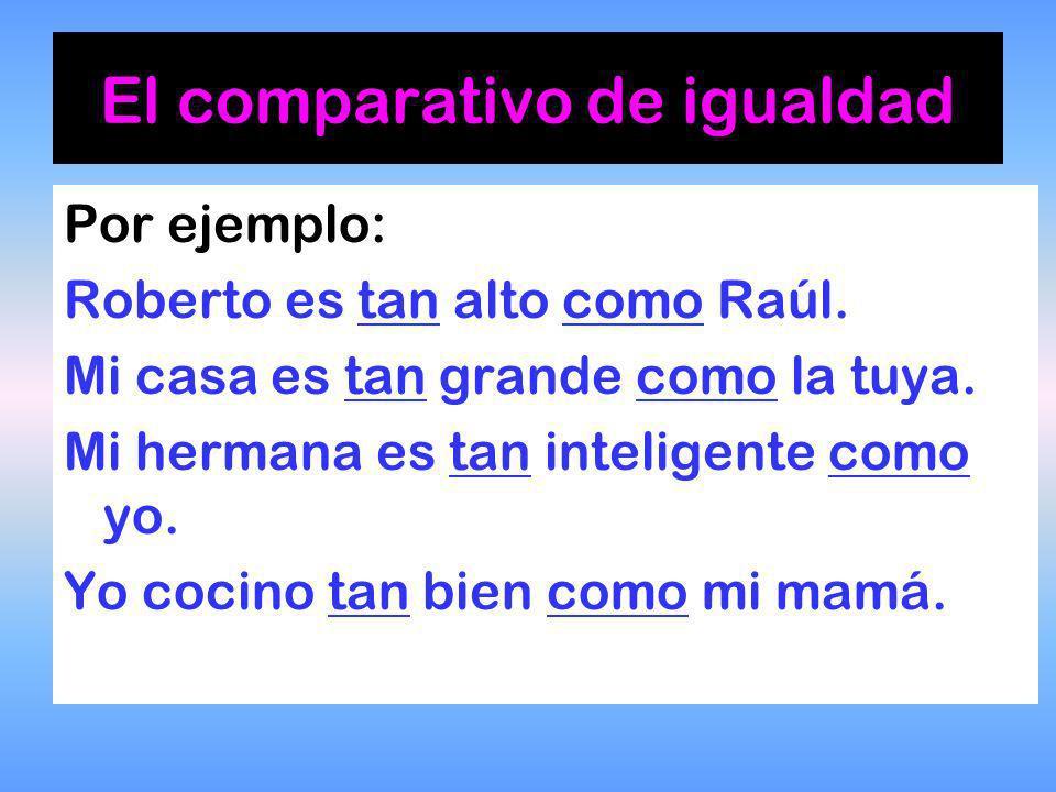 Por ejemplo: Roberto es tan alto como Raúl.Mi casa es tan grande como la tuya.
