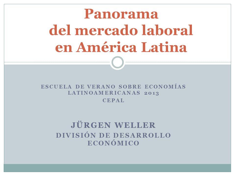 Panorama del mercado laboral en América Latina ESCUELA DE VERANO SOBRE ECONOMÍAS LATINOAMERICANAS 2013 CEPAL JÜRGEN WELLER DIVISIÓN DE DESARROLLO ECON