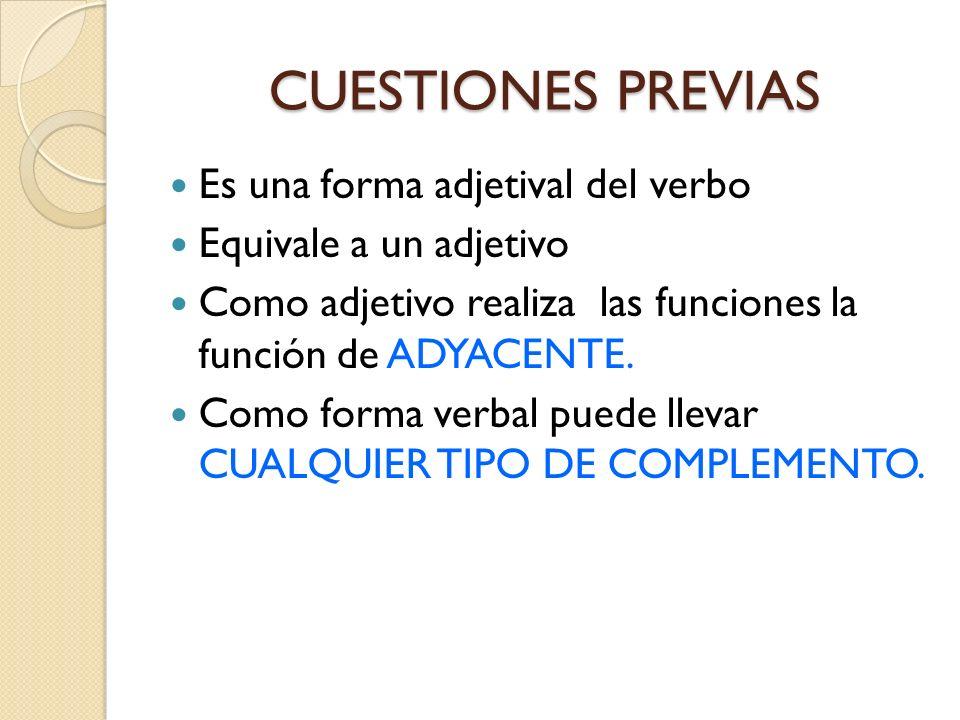 CUESTIONES PREVIAS Es una forma adjetival del verbo Equivale a un adjetivo Como adjetivo realiza las funciones la función de ADYACENTE. Como forma ver