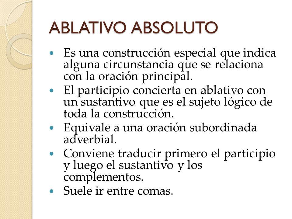 ABLATIVO ABSOLUTO Es una construcción especial que indica alguna circunstancia que se relaciona con la oración principal. El participio concierta en a