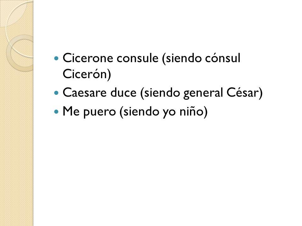 Cicerone consule (siendo cónsul Cicerón) Caesare duce (siendo general César) Me puero (siendo yo niño)