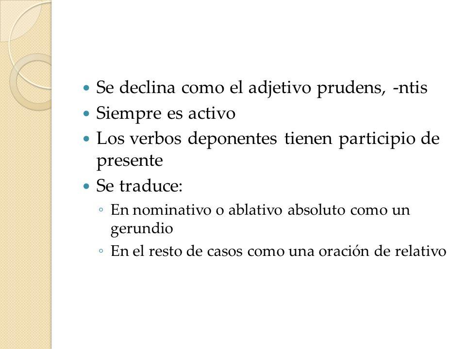 Se declina como el adjetivo prudens, -ntis Siempre es activo Los verbos deponentes tienen participio de presente Se traduce: En nominativo o ablativo