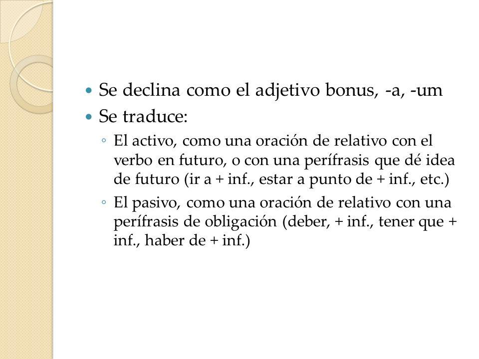 Se declina como el adjetivo bonus, -a, -um Se traduce: El activo, como una oración de relativo con el verbo en futuro, o con una perífrasis que dé ide