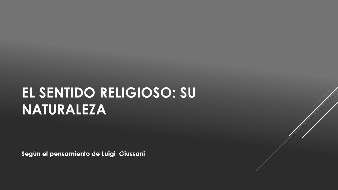EL SENTIDO RELIGIOSO: SU NATURALEZA Según el pensamiento de Luigi Giussani