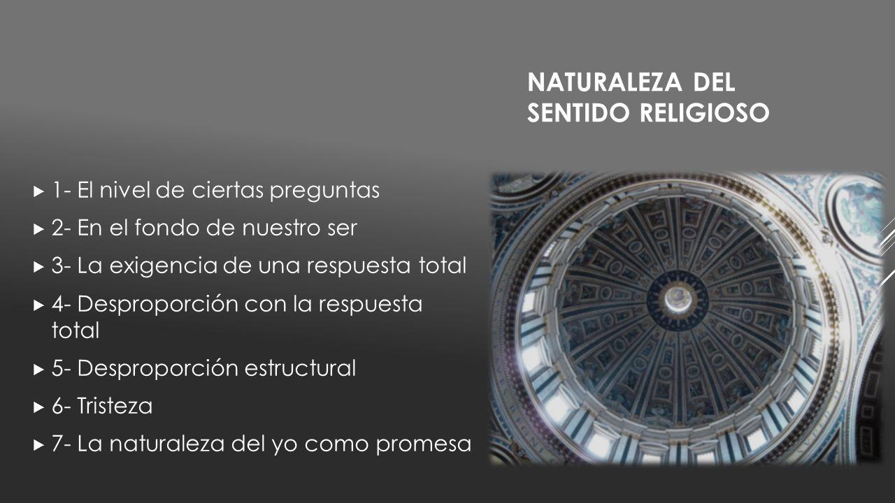 NATURALEZA DEL SENTIDO RELIGIOSO 1- El nivel de ciertas preguntas 2- En el fondo de nuestro ser 3- La exigencia de una respuesta total 4- Desproporció