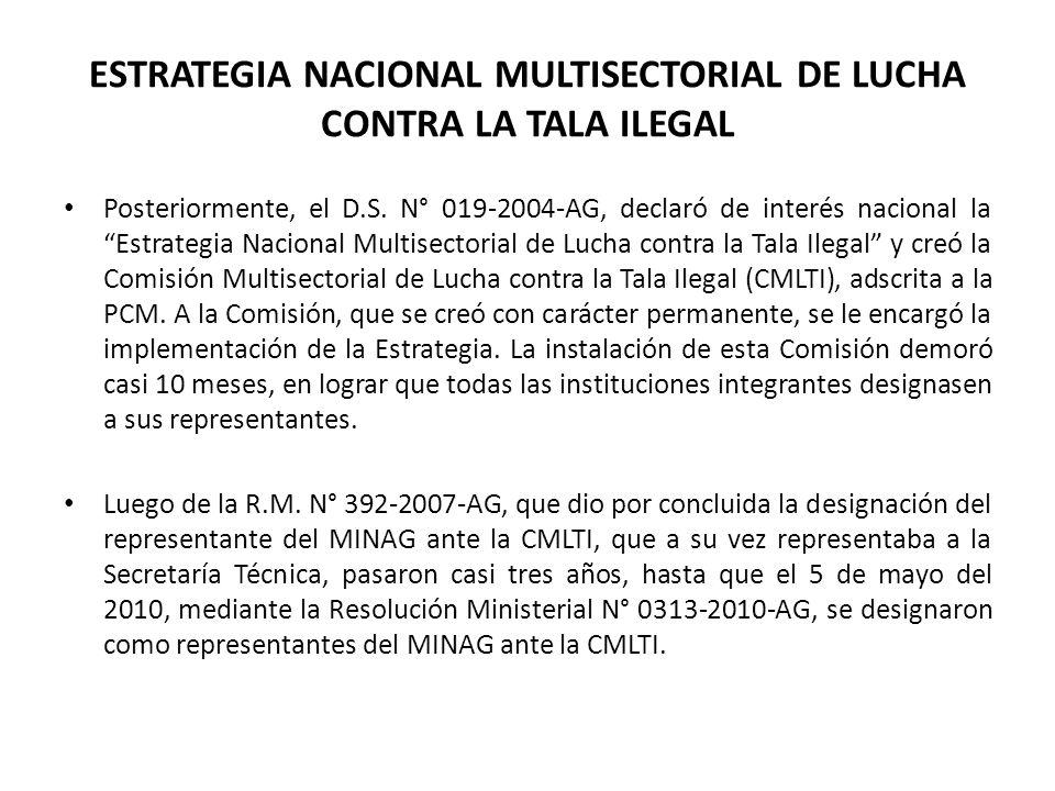 ESTRATEGIA NACIONAL MULTISECTORIAL DE LUCHA CONTRA LA TALA ILEGAL Posteriormente, el D.S. N° 019-2004-AG, declaró de interés nacional la Estrategia Na