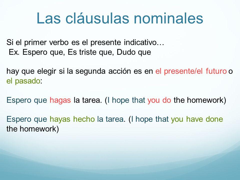 Las cláusulas nominales Si el primer verbo es el presente indicativo… Ex. Espero que, Es triste que, Dudo que hay que elegir si la segunda acción es e