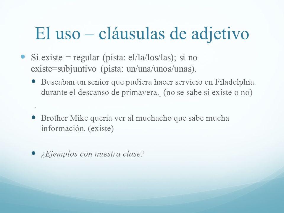 El uso – cláusulas de adjetivo Si existe = regular (pista: el/la/los/las); si no existe=subjuntivo (pista: un/una/unos/unas). Buscaban un senior que p