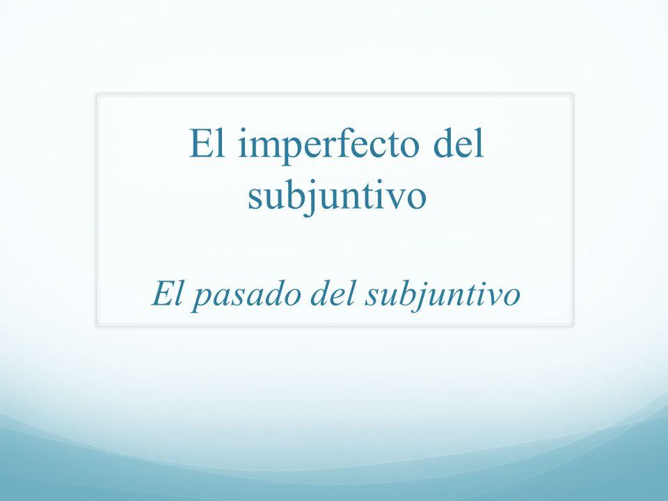 El imperfecto del subjuntivo El pasado del subjuntivo