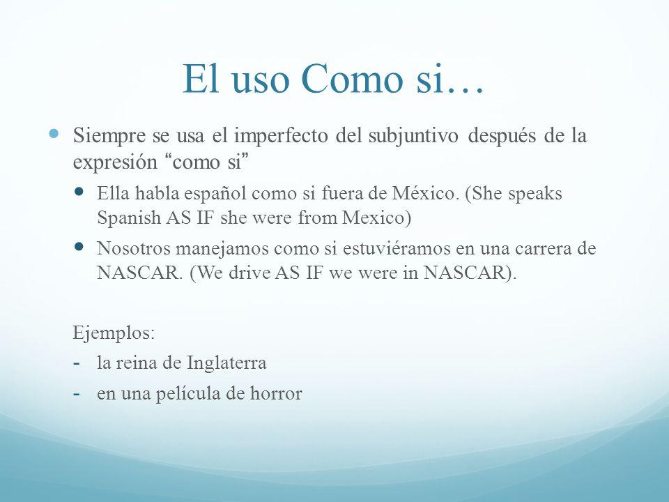 El uso Como si… Siempre se usa el imperfecto del subjuntivo después de la expresión como si Ella habla español como si fuera de México. (She speaks Sp