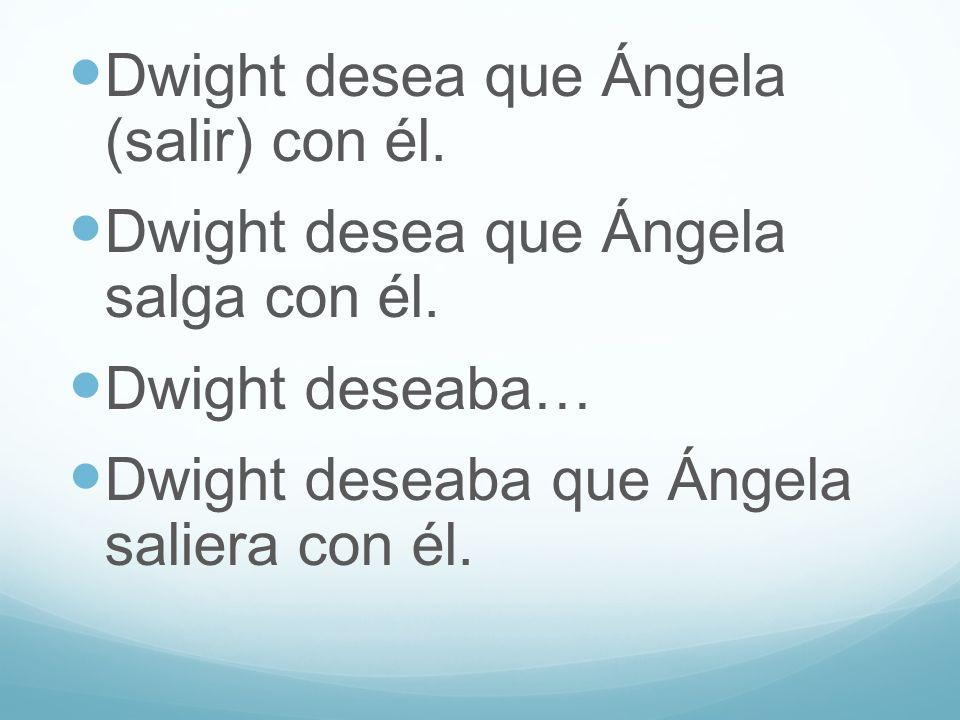 Dwight desea que Ángela (salir) con él. Dwight desea que Ángela salga con él. Dwight deseaba… Dwight deseaba que Ángela saliera con él.