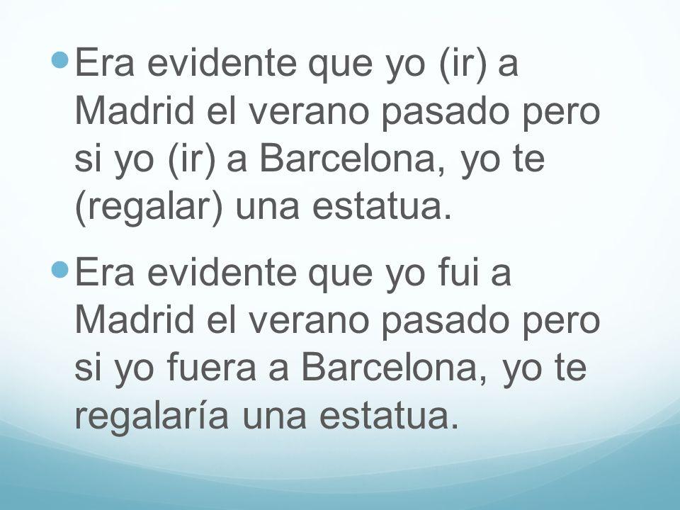 Era evidente que yo (ir) a Madrid el verano pasado pero si yo (ir) a Barcelona, yo te (regalar) una estatua. Era evidente que yo fui a Madrid el veran