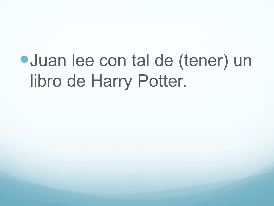 Juan lee con tal de (tener) un libro de Harry Potter.