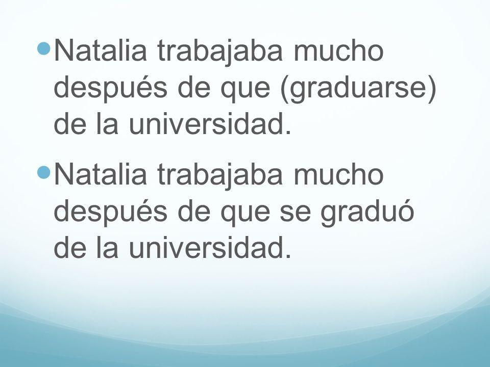 Natalia trabajaba mucho después de que (graduarse) de la universidad. Natalia trabajaba mucho después de que se graduó de la universidad.