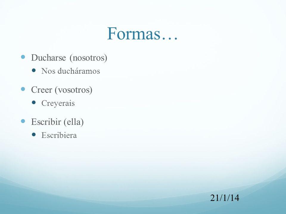 Formas… Ducharse (nosotros) Nos ducháramos Creer (vosotros) Creyerais Escribir (ella) Escribiera 21/1/14
