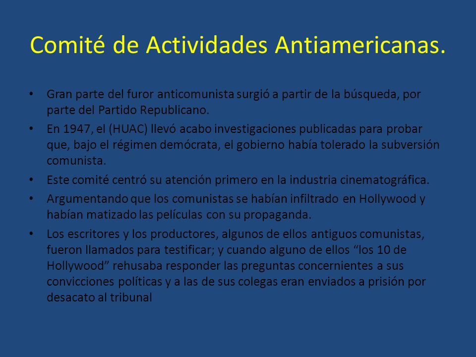 Comité de Actividades Antiamericanas. Gran parte del furor anticomunista surgió a partir de la búsqueda, por parte del Partido Republicano. En 1947, e