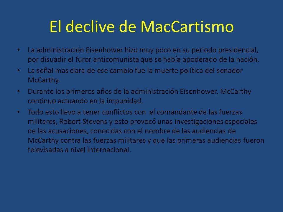 El declive de MacCartismo La administración Eisenhower hizo muy poco en su periodo presidencial, por disuadir el furor anticomunista que se había apod