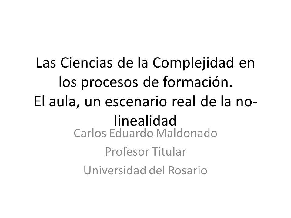 Las Ciencias de la Complejidad en los procesos de formación. El aula, un escenario real de la no- linealidad Carlos Eduardo Maldonado Profesor Titular