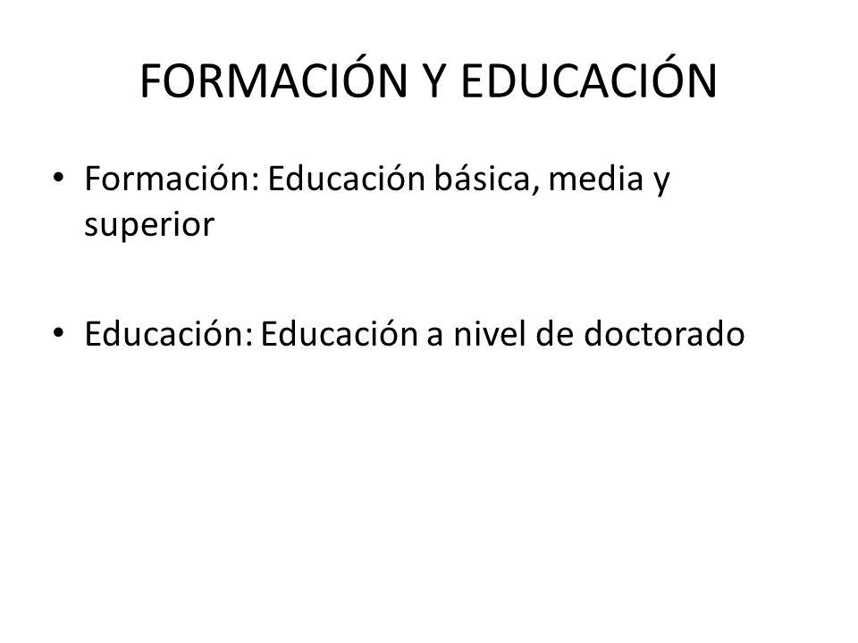 FORMACIÓN Y EDUCACIÓN Formación: Educación básica, media y superior Educación: Educación a nivel de doctorado