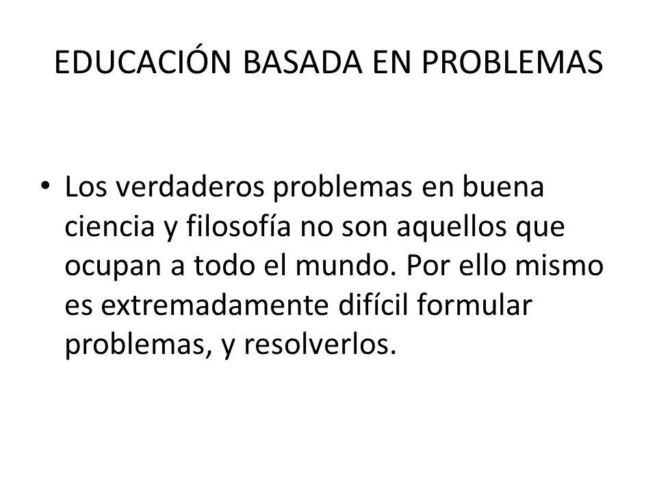 EDUCACIÓN BASADA EN PROBLEMAS Los verdaderos problemas en buena ciencia y filosofía no son aquellos que ocupan a todo el mundo. Por ello mismo es extr