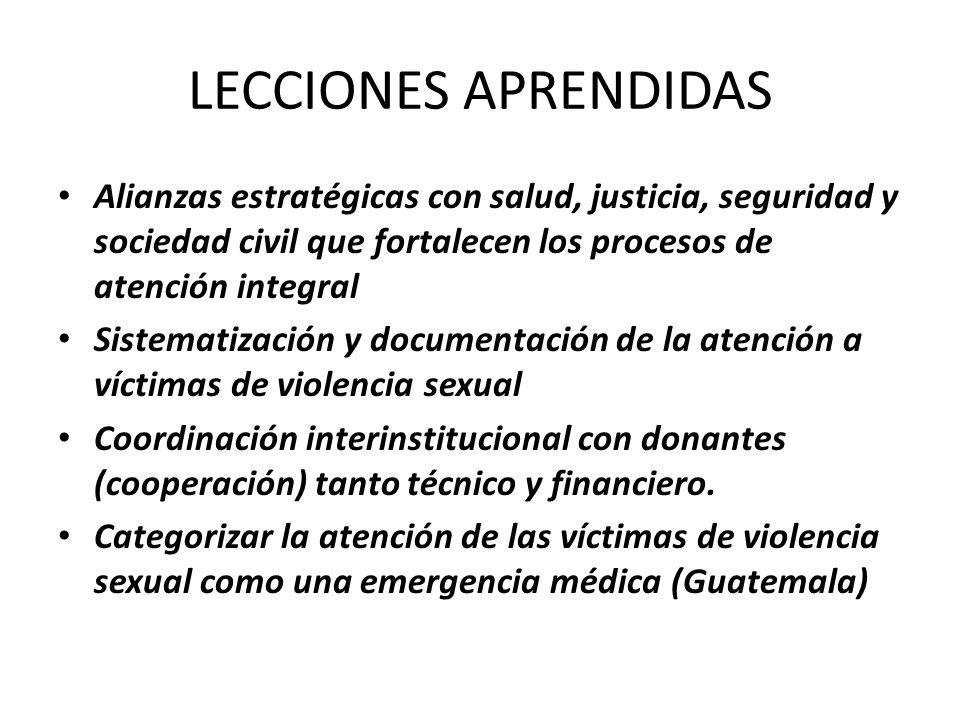 LECCIONES APRENDIDAS Alianzas estratégicas con salud, justicia, seguridad y sociedad civil que fortalecen los procesos de atención integral Sistematización y documentación de la atención a víctimas de violencia sexual Coordinación interinstitucional con donantes (cooperación) tanto técnico y financiero.
