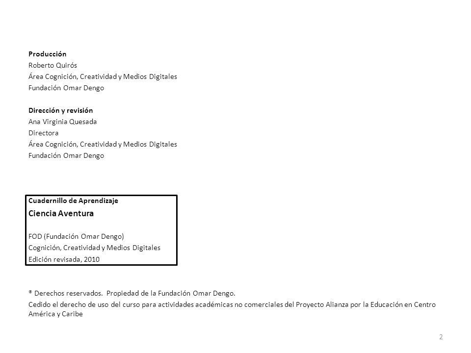 Producción Roberto Quirós Área Cognición, Creatividad y Medios Digitales Fundación Omar Dengo Dirección y revisión Ana Virginia Quesada Directora Área Cognición, Creatividad y Medios Digitales Fundación Omar Dengo Cuadernillo de Aprendizaje Ciencia Aventura FOD (Fundación Omar Dengo) Cognición, Creatividad y Medios Digitales Edición revisada, 2010 ® Derechos reservados.