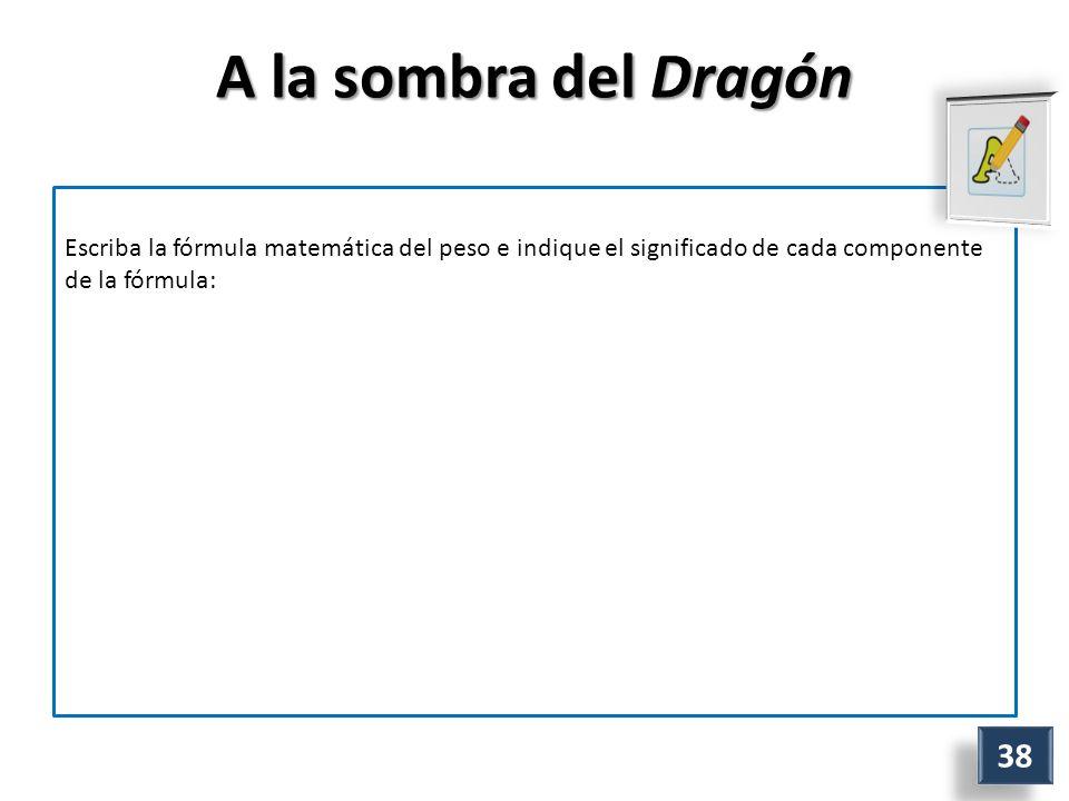 A la sombra del Dragón Escriba la fórmula matemática del peso e indique el significado de cada componente de la fórmula: 38