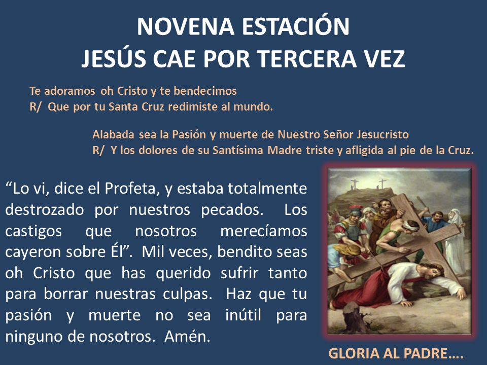 NOVENA ESTACIÓN JESÚS CAE POR TERCERA VEZ Lo vi, dice el Profeta, y estaba totalmente destrozado por nuestros pecados. Los castigos que nosotros merec