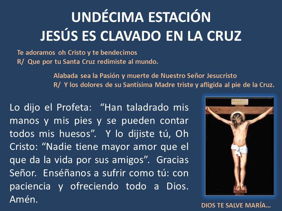 UNDÉCIMA ESTACIÓN JESÚS ES CLAVADO EN LA CRUZ Lo dijo el Profeta: Han taladrado mis manos y mis pies y se pueden contar todos mis huesos. Y lo dijiste