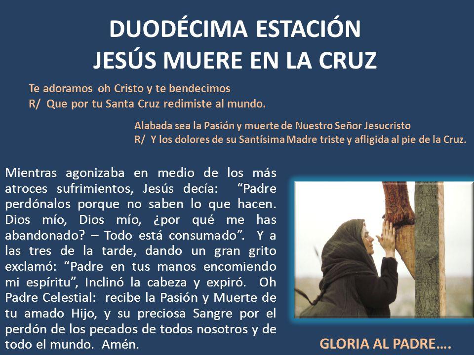 DUODÉCIMA ESTACIÓN JESÚS MUERE EN LA CRUZ Mientras agonizaba en medio de los más atroces sufrimientos, Jesús decía: Padre perdónalos porque no saben l