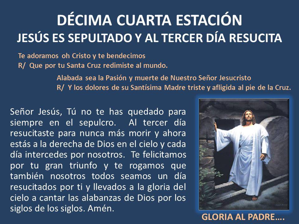 DÉCIMA CUARTA ESTACIÓN JESÚS ES SEPULTADO Y AL TERCER DÍA RESUCITA Señor Jesús, Tú no te has quedado para siempre en el sepulcro. Al tercer día resuci