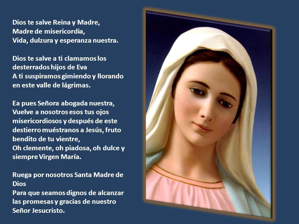 Dios te salve Reina y Madre, Madre de misericordia, Vida, dulzura y esperanza nuestra. Dios te salve a ti clamamos los desterrados hijos de Eva A ti s