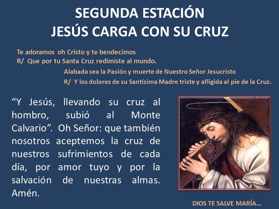 SEGUNDA ESTACIÓN JESÚS CARGA CON SU CRUZ Y Jesús, llevando su cruz al hombro, subió al Monte Calvario. Oh Señor: que también nosotros aceptemos la cru