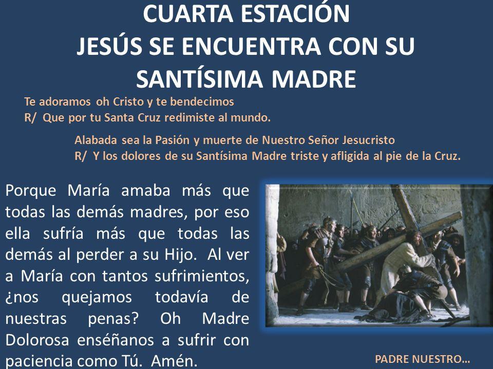 CUARTA ESTACIÓN JESÚS SE ENCUENTRA CON SU SANTÍSIMA MADRE Porque María amaba más que todas las demás madres, por eso ella sufría más que todas las dem