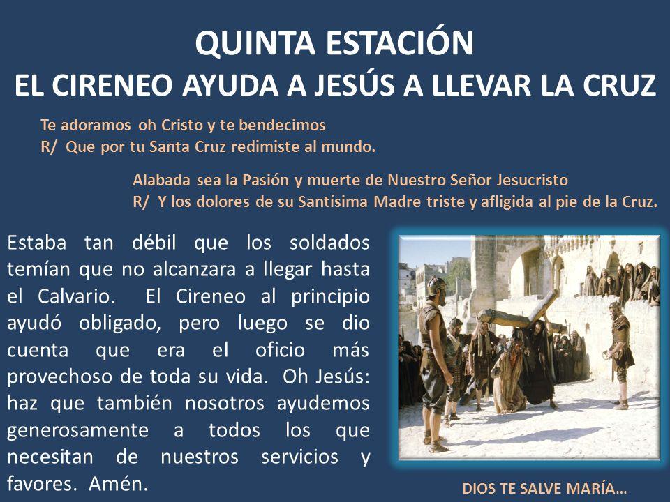 QUINTA ESTACIÓN EL CIRENEO AYUDA A JESÚS A LLEVAR LA CRUZ Estaba tan débil que los soldados temían que no alcanzara a llegar hasta el Calvario. El Cir