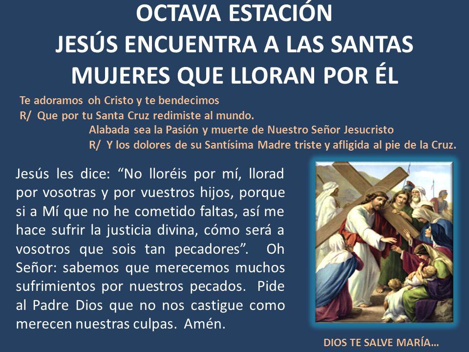 OCTAVA ESTACIÓN JESÚS ENCUENTRA A LAS SANTAS MUJERES QUE LLORAN POR ÉL Jesús les dice: No lloréis por mí, llorad por vosotras y por vuestros hijos, po