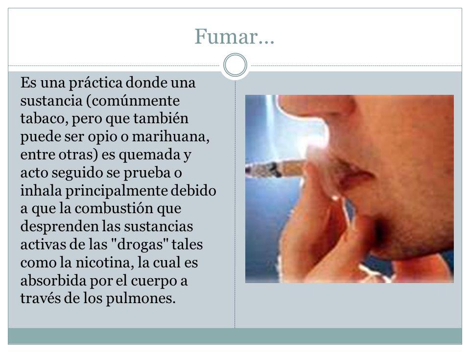 Fumar… Es una práctica donde una sustancia (comúnmente tabaco, pero que también puede ser opio o marihuana, entre otras) es quemada y acto seguido se