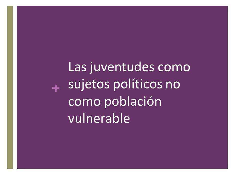+ Las juventudes como sujetos políticos no como población vulnerable