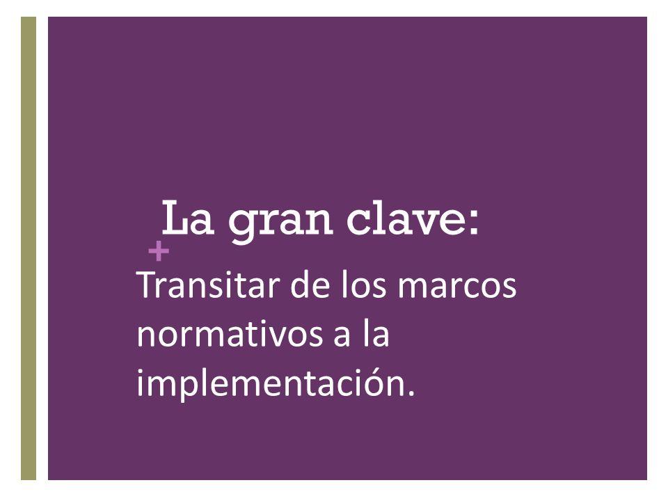 + La gran clave: Transitar de los marcos normativos a la implementación.