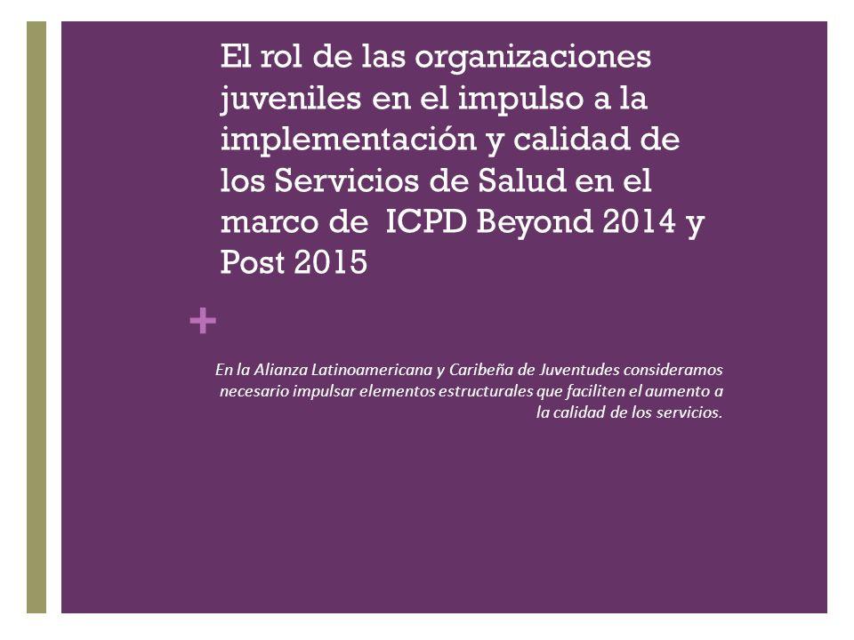 + El rol de las organizaciones juveniles en el impulso a la implementación y calidad de los Servicios de Salud en el marco de ICPD Beyond 2014 y Post 2015 En la Alianza Latinoamericana y Caribeña de Juventudes consideramos necesario impulsar elementos estructurales que faciliten el aumento a la calidad de los servicios.