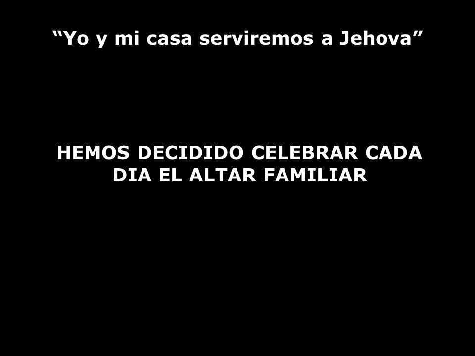 Yo y mi casa serviremos a Jehova HEMOS DECIDIDO CELEBRAR CADA DIA EL ALTAR FAMILIAR