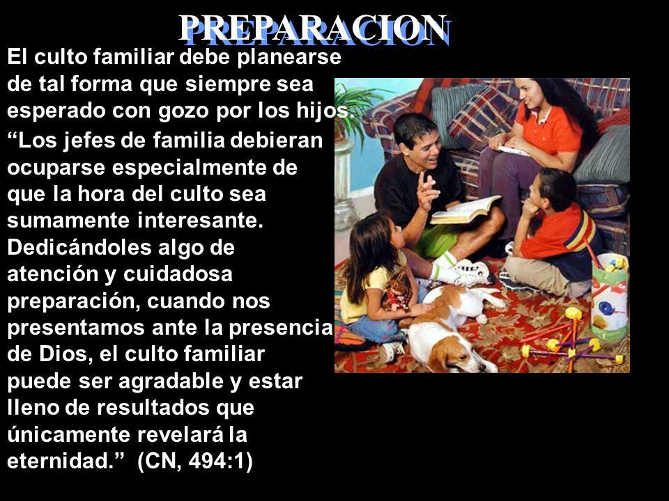PREPARACION El culto familiar debe planearse de tal forma que siempre sea esperado con gozo por los hijos.
