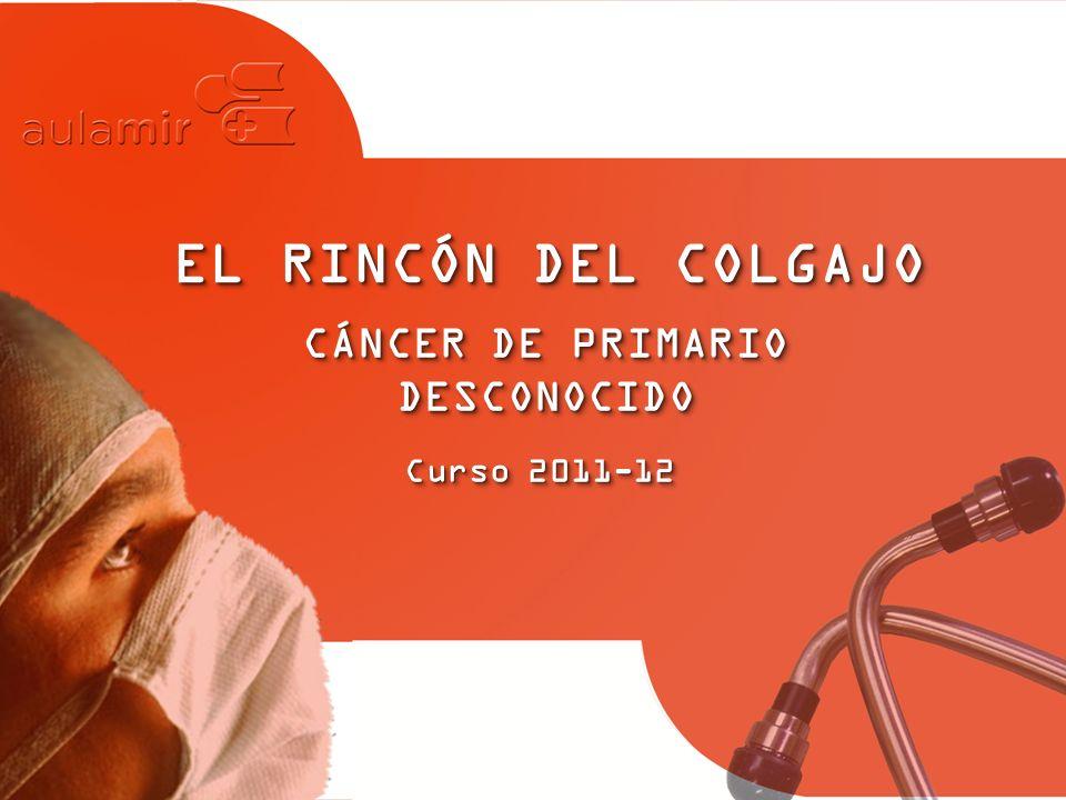 Curso 2011-12 EL RINCÓN DEL COLGAJO CÁNCER DE PRIMARIO DESCONOCIDO